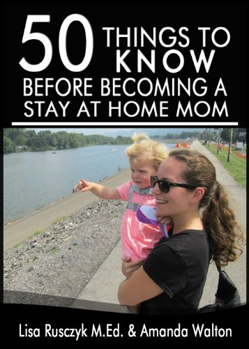 50 Things to Know Before Becoming a Stay at Home Mom: Tips Shared From a Real Life Stay at Home Mom by [Rusczyk M.Ed., Lisa, Walton, Amanda, To Know, 50 Things]