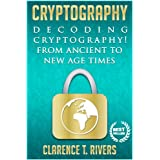 Cryptography: Decoding Cryptography! From Ancient To New Age Times... (Code Breaking, Hacking, Data Encryption, Internet Security) (Cryptography, Code ... Data Encryption, Internet Security)