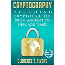 Cryptography: Decoding Cryptography! From Ancient To New Age Times. (Code Breaking, Hacking, Data Encryption, Internet Security) (Cryptography, Code Breaking. Data Encryption, Internet Security)