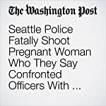 Seattle Police Fatally Shoot Pregnant Woman Who They Say Confronted Officers With a Knife | Katie Mettler and Mark Berman