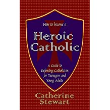 How to Become a Heroic Catholic: A Guide to Defending Catholicism for Teenagers and Young Adults