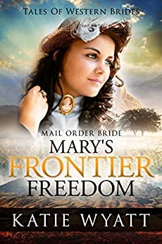 Mail Order Bride: Mary's Frontier Freedom: Inspirational Pioneer Romance (Historical Tales Of Western Brides Book 2) by [Wyatt, Katie]