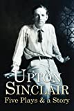 upton sinclair oil - Upton Sinclair : Five Plays & a Story: [The Second-Story Man, The Machine, The Naturewoman, The Pot Boiler, Prince Hagen, and Damaged Goods]