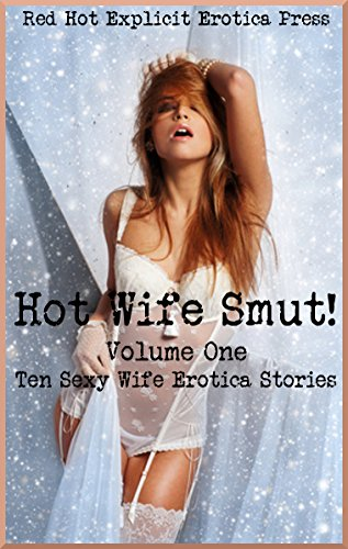 Hot Wife Smut! Volume One: Ten Sexy Wife Erotica Stories