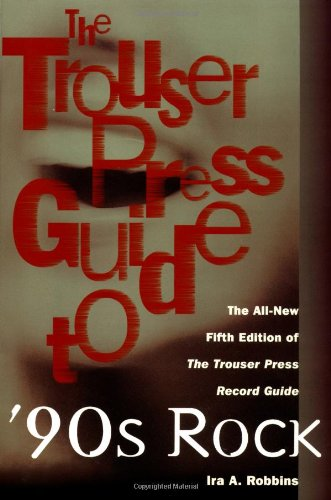 The Trouser Press Guide to 90's Rock: The All-New Fifth Edition of the Trouser Press Record Guide ()