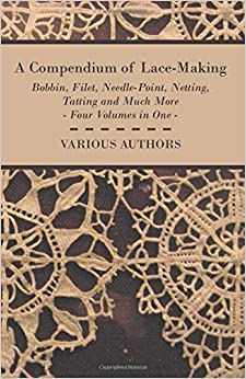 A Compendium of Lace-Making - Bobbin, Filet, Needle-Point, Netting, Tatting and Much More - Four Volumes in One by Various (2015-03-24)