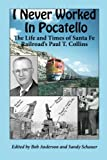 I Never Worked in Pocatello: The Life and Times of Santa Fe Railroads Paul T. Collins