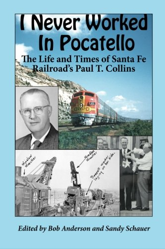 I Never Worked in Pocatello: The Life and Times of Santa Fe Railroad's Paul T. Collins ()