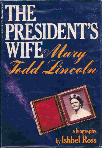 The President's Wife: Mary Todd Lincoln, A Biography