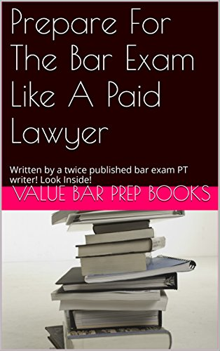 Prepare For The Bar Exam Like A Paid Lawyer: Written by a twice published bar exam PT writer! Look Inside!