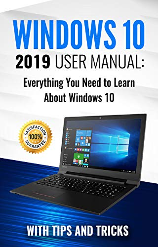 Windows 10: 2019 User Manual . Everything You Need to Learn About Windows 10 (2019 updated MS Windows 10 user guides with tips and tricks Book 1) (Best Windows 7 Tricks)