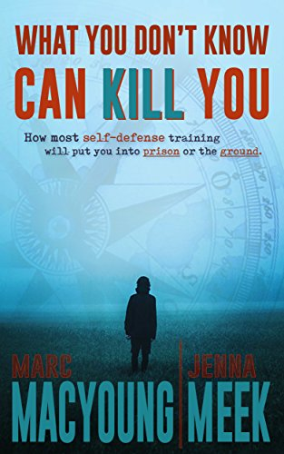 What You Don't Know Can Kill You: How Most Self-Defense Training Will Put You into Prison or the Ground by [MacYoung, Marc, Meek, Jenna]