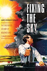 Fixing the Sky: The Checkered History of Weather and Climate Control (Columbia Studies in International and Global History) by James Rodger Fleming (2012-01-31)