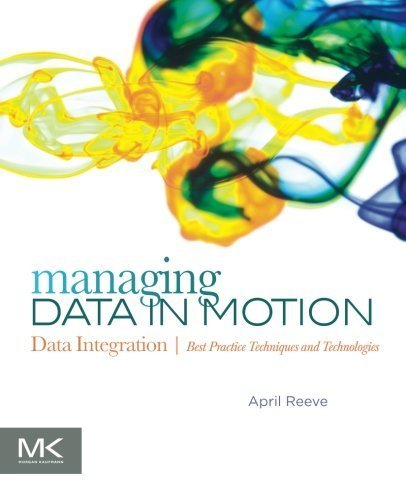 Managing Data in Motion: Data Integration Best Practice Techniques and Technologies (The Morgan Kaufmann Series on Business Intelligence) by April Reeve (2013-03-29) (Data Integration Best Practices)