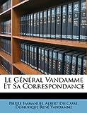 Le Général VanDamme et Sa Correspondance, Pierre Emmanuel Albert Du Casse and Dominique René Vandamme, 1149600551