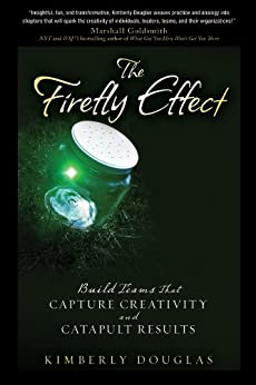 The Firefly Effect: Build Teams That Capture Creativity and Catapult Results by [Douglas, Kimberly]