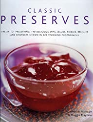 Classic Preserves: The Art of Preserving - 150 Delicious Jams, Jellies, Pickles, Relishes and Chutneys Shown in 250 Stunning Photographs (Hardback) - Common