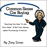Common Sense Car Buying: Teaching You How to Use Your Head and Not Your Money When Purchasing a Vehicle