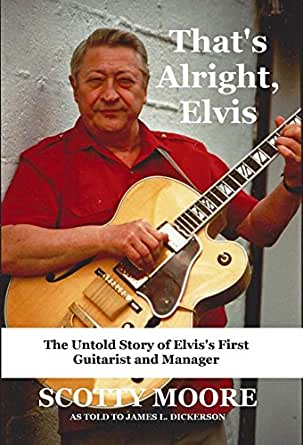 Thats Alright, Elvis: The Untold Story of Elviss First Guitarist and Manager, Scotty Moore (English Edition)