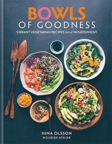Bowls of Goodness: Vibrant Vegetarian Recipes Full of Nourishment by Nina Olsson