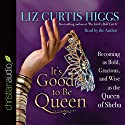 It's Good to Be Queen: Becoming as Bold, Gracious, and Wise as the Queen of Sheba Audiobook by Liz Curtis Higgs Narrated by Liz Curtis Higgs