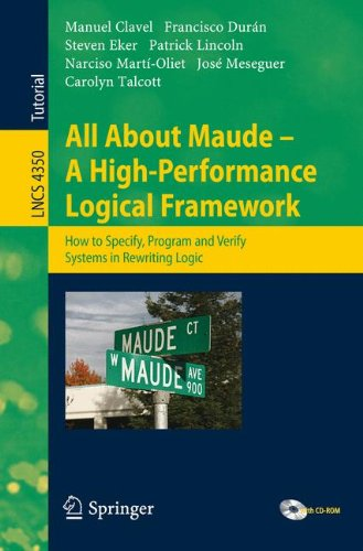 All About Maude - A High-Performance Logical Framework: How to Specify, Program, and Verify Systems in Rewriting Logic (Lecture Notes in Computer Science)