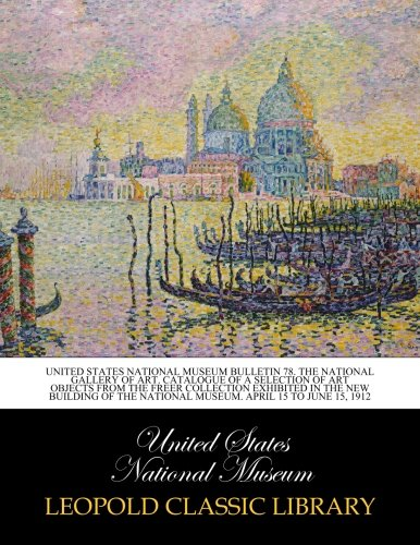 Read Online United States National Museum Bulletin 78. The national gallery of art. Catalogue of a selection of art objects from the freer collection exhibited in ... national museum. April 15 to June 15, 1912 pdf