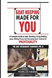GOAT KEEPING MADE FOR YOU: A COMPLETE GUIDE TO GOAT BREEDING, FIXING KIDDING ISSUES, MILKING PROCESS, AND HARNESSING GOATS' PRODUCTS FOR PROFITABILITY