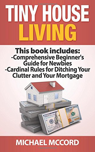 Download Tiny House Living (Beginners Guuide and Cardinal Rules, Tiny House Floor Plans, Real Estate, Real Estate Investing) pdf