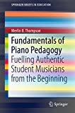 Fundamentals of Piano Pedagogy: Fuelling Authentic Student Musicians from the Beginning (SpringerBriefs in Education)