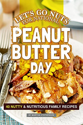 Let's Go Nuts for National Peanut Butter Day: 40 Nutty & Nutritious Family Recipes by Martha Stephenson