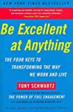 By Tony Schwartz Be Excellent at Anything: The Four Keys To Transforming the Way We Work and Live (Reprint)