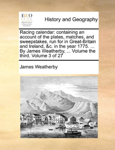 Download Racing calendar: containing an account of the plates, matches, and sweepstakes, run for in Great-Britain and Ireland, &c. in the year 1775. ... By ... ... Volume the third.  Volume 3 of 27 PDF