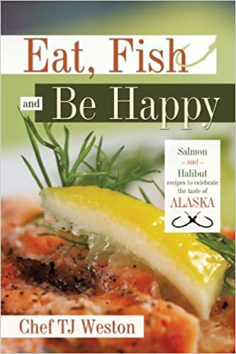Eat, Fish and Be Happy: Salmon and Halibut recipes to celebrate the taste of Alaska by Chef TJ Weston (2010-06-01)