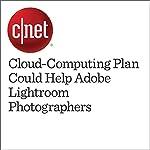 Cloud-Computing Plan Could Help Adobe Lightroom Photographers | Stephen Shankland