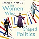 The Women Who Shaped Politics: Empowering stories of women who have shifted the political landscape Audiobook by Sophy Ridge Narrated by Julie Teal