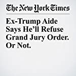 Ex-Trump Aide Says He'll Refuse Grand Jury Order. Or Not. | Maggie Haberman,Adam Goldman