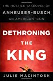 img - for Dethroning the King: The Hostile Takeover of Anheuser-Busch, an American Icon by Julie MacIntosh (2010-11-09) book / textbook / text book