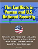 The Conflicts in Yemen and U.S. National Security - Yemeni Regional Politics and Saudi Arabia, Drones, Qat Chewing, al-Qaeda, War on Terror, Houthi Tribesmen Rebellion, Zaydi Shiite Sect, Kleptocracy