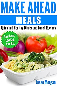 Make Ahead Meals: Quick and Healthy Dinner and Lunch Recipes: Low Carb, Low Cal, Low Fat by [Morgan, Jesse]
