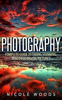 Photography: Complete Guide to Taking Stunning, Beautiful