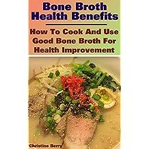 Bone Broth Health Benefits: How To Cook And Use Good Bone Broth For Health Improvement