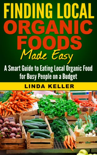 Finding Local Organic Foods Made Easy : A smart guide to eating local Organic Foods for busy people on a budget (Organic Foods, Local Food, Eating Organic, Eating Organic on a Budget) by Linda Keller