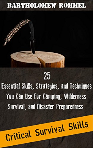 Critical Survival Skills: 25 Essential Skills, Strategies, and Techniques You Can Use For Camping, Wilderness Survival, and Disaster Preparedness by [Rommel, Bartholomew]
