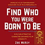 Find Who You Were Born to Be: Improve Your Temperament, Discover Your True Personality Build an Attractive Character, Enhance Your Likeability | Zoe McKey