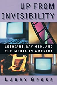 Up From Invisibility: Lesbians, Gay Men, and the Media in America from Columbia University Press