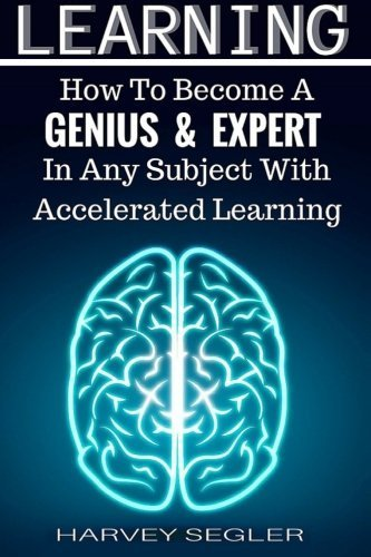 Learning: How To Become a Genius And Expert In Any Subject With Accelerated Learning (Accelerated Learning, Learn Faster, How To Learn, Make It Stick, Brain Training) by Harvey Segler (2015-10-30)
