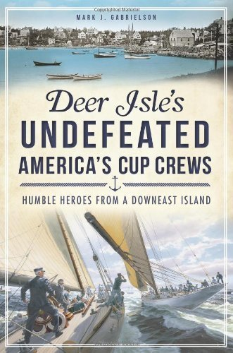Deer Isle's Undefeated America's Cup Crews: Humble Heroes from a Downeast Island (Sports History) by Gabrielson, Mark J. (2013) Paperback