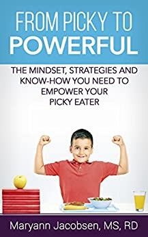 From Picky to Powerful: The Mindset, Strategies and Know-How You Need to Empower Your Picky Eater by [Jacobsen, Maryann]