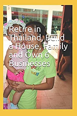 Retire in Thailand Family /& Own 6 Businesses Build a House